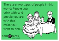 Funny Confession Ecard: There are two types of people in this world: People you drink with, and people you are with that make you want to drink.