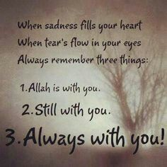 When sadness fills your heart,  when tears flow in your eyes,  Always Remember 3 Things 1. Allah is with you 2. Still with you 3. Always with you :)   ~Amatullah