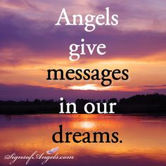 Angels give messages in our dreams.... they are always welcome to come into my dreams and deliver messages to me <3