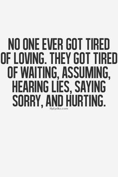 No one ever got tired of loving. They got tired of waiting, assuming, hearing lies, saying sorry, and hurting.