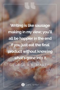 """Writing is like sausage making in my view; you'll all be happier in the end if you just eat the final product without knowing what's gone into it."" ― George R.R. Martin"