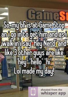 "So, my bf is at Game Stop an i go in to get him and as i walk in i say ""Hey Nerd"" and like 3 other guys are like ""hey"" ""hello"" ""hi"" Lol made my day!"