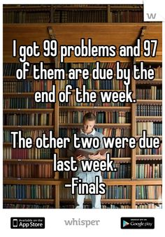 I got 99 problems and 97 of them are due by the end of the week. The other two were due last week. -Finals