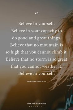 """Believe in yourself. Believe in your capacity to do good and great things. Believe that no mountain is so high you cannot climb it. Believe that no storm is so great that you cannot weather it. Believe in yourself."""" Gordon B. Lds Quotes, Faith Quotes, Great Quotes, Motivational Quotes, Inspirational Quotes, Uplifting Quotes About Life, Humour Quotes, Lyric Quotes, Movie Quotes"""