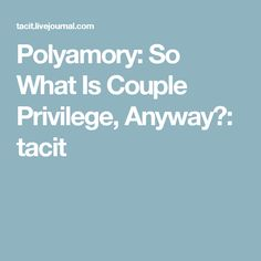 Polyamory: So What Is Couple Privilege, Anyway?: tacit