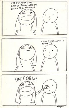 I'm gonna be a unicorn… THIS IS LITERALLY WHAT HAPPENS EVERY TIME SOMEONE ASKS ME WHAT I'M DOING WITH MY LIFE.
