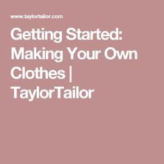 Getting Started: Making Your Own Clothes | TaylorTailor