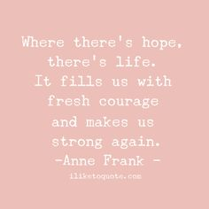 Where there's hope, there's life. It fills us with fresh courage and makes us strong again.  #life #quotes #annefrank