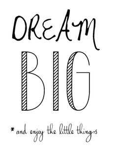 Dream big=Accomplish big and enjoy all the little things along the way!!                                                                                                                                                                                 More