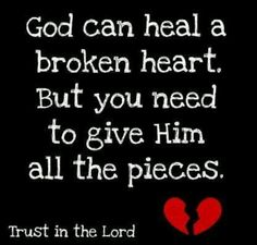 God can't heal your broken heart unless you give Him all the pieces. I love this. :)