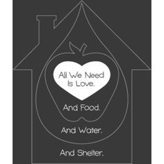 Love, Food, Water and Shelter!