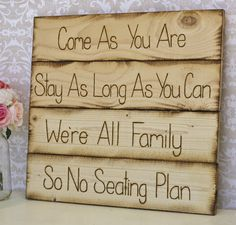 Casual wedding: Come as you are. Stay as long as you can. We're all family, so, no seating plan Rustic Wedding Seating, Seating Chart Wedding, Seating Charts, Reception Seating, Rustic Weddings, Reception Ideas, Wedding Signs, Diy Wedding, Wedding Events