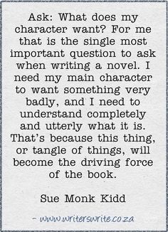 """Ask: What does my character want? For me that is the single most important question to ask when writing a novel. I need my main character to want something very badly, and I need to understand completely and utterly what it is. That's because this thing, or tangle of things, will become the driving force of the book."" Sue Monk Kidd"