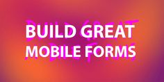 Building Great Mobile Forms How to help users be successful with the forms you are designing