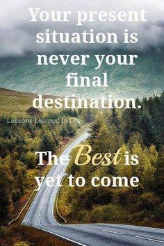 Your present situation is never you final destination. The best if yet to come.
