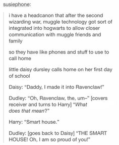 Personally, I think it shouldn't stereotyped as the smart house for Ravenclaw because then what if she was in Slytherin. But I like how Dudley has a child that goes to Hogwarts! Harry Potter World, Harry Potter Jokes, Harry Potter Universal, Harry Potter Fandom, Harry Potter Head Canon, Sassy Harry Potter, Harry Potter Fan Theories, Headcanon Harry Potter, Drarry