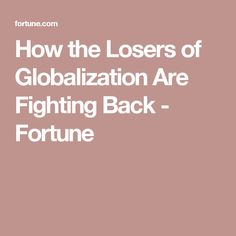 How the Losers of Globalization Are Fighting Back - Fortune