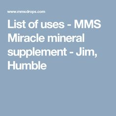 List of uses - MMS Miracle mineral supplement - Jim, Humble