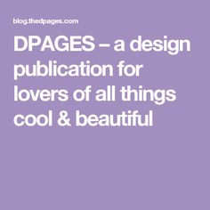 DPAGES – a design publication for lovers of all things cool & beautiful
