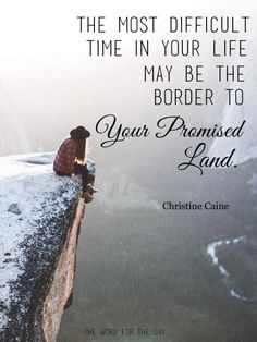 The most difficult time in your life may be the border to your promised land.