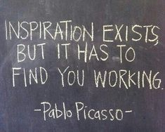 Inspiration exists, but it has to find you working. Pablo Picasso LOVE THIS! Quotable Quotes, Wisdom Quotes, Quotes To Live By, Me Quotes, Motivational Quotes, Inspirational Quotes, Weird Quotes, The Words, Cool Words