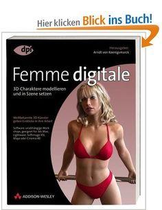 Femme digitale - Character Modelling mit Maya, Cinema 4D, 3ds max u.a.: 3D-Charaktere modellieren und in Szene setzen. Weltbekannte 3D-Künstler ...