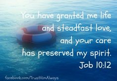 Job 10:12 ~ You have granted me life and steadfast love, and Your care has preserved my spirit...