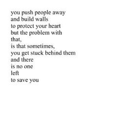 You push people always and build walls to protect your heart but the problem with that, is that sometimes, you get stuck between them and there is no one left to save you
