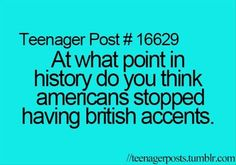 British accents used to be like ours, closest to the Midwestern accent. Then it became posh over there to speak a certain way (The common british accent) and then everybody wanted to be posh so everybody learned to speak that way. Teen Posts, Teenager Posts, Teenager Quotes, Teen Quotes, Thats The Way, That Way, Funny Memes, Hilarious, Lol So True