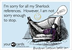 """""""Well, I wouldn't say I was SORRY..."""" I would quote so much Sherlock.. Except that no one else would get it and I wouldn't look like a highly functioning sociopath"""