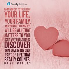When you get to the end of your life, your faith, your family, and your relationships will be all that matters to you. Don't wait until then to discover that love is the only part of life that really counts. - Dave Willis