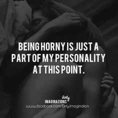 I thought it was bad when I was getting SOME action. Now that I'm getting nothing, it's just over the top Hot Quotes, Sexy Love Quotes, Kinky Quotes, Badass Quotes, Love Quotes For Him, True Quotes, Flirty Quotes For Him, Flirty Memes, Freaky Quotes