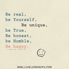 Be real, be yourself, be unique, be true, be honest, be humble, and be happy.