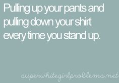 And sometimes having to pull your pants down, because they're too big and they ride up.