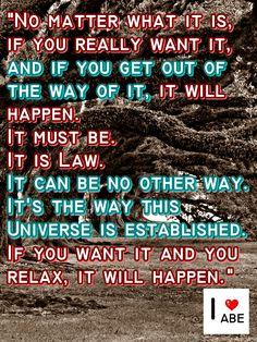 No importa lo que sea, si realmente lo quieres, y si te sales del camino de ello, va a suceder. Debe ser. ¡Es la Ley! No puede ser de otra manera ..... Es la forma en que se estableció este Universo. Si lo quieres y te relajas, va a suceder.