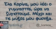 Έλα Κορίνα, μού λέει ο γυμναστής, ώρα να ζυγιστούμε - Ο τοίχος είχε τη δική του υστερία – Caption: @_korinou_ Κι άλλο κι άλλο: Θα γινόμουν φέτες…. Βλέποντας τον γιο μου… Το πιο κοντινό που… -Γυμνάζεσαι; -Αμέ, κάνω σύσφιξη -Άρχισα crossfit -Εγώ μελομακάρονα Όποτε πηγαίνω για προπόνηση σκέφτομαι τι θα φάω μετά και παίρνω...