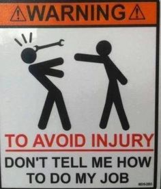 To avoid injury, don't tell me how to do my job.
