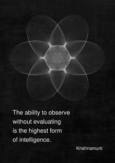 """The ability to observe without evaluating is the highest form of intelligence."" - Krishnamurti"