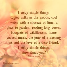 I enjoy simple things. Quiet walks in the woods, cool water with a squeeze of lime, a place to garden, reading long books, bouquets of wildflowers, home cooked meals, the purr of a sleeping cat and the love of a dear friend. I enjoy simple things. How about you? - Katrina Mayer