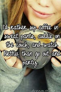 I'd rather sip coffee in sweat pants, cuddle on the couch, and watch Netflix than go out and party.