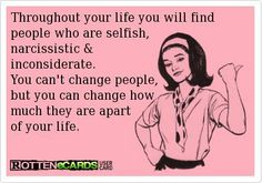 throughout your life you will find people who are selfish, narcissistic and inconsiderate. you can't change people, but you can change how much they are apart of your life.
