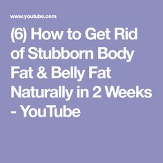 (6) How to Get Rid of Stubborn Body Fat & Belly Fat Naturally in 2 Weeks - YouTube