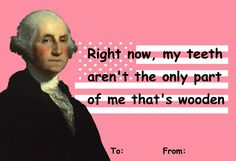 Right now, my teeth aren't the only part of me that's wooden.     Presidential Valentines   George Washington   http://gollurn.tumblr.com