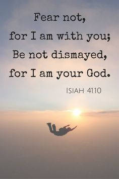 Fear not, for I am with you; Be not dismayed, for I am your God. I will strengthen you, Yes, I will help you, I will uphold you with My righteous right hand. (Isaiah 41.10)