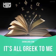 """It's all Greek to me"" means ""you do not understand something that is said or written"".  Example: I've tried reading the manual but it's all Greek to me.  #idiom #idioms #slang #saying #sayings #phrase #phrases #expression #expressions #english #englishlanguage #learnenglish #studyenglish #language #vocabulary #efl #esl #tesl #tefl #toefl #ielts #toeic #greek"