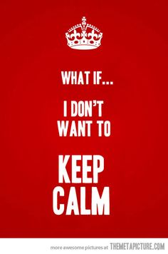 I DON'T WANT TO KEEP CALM..