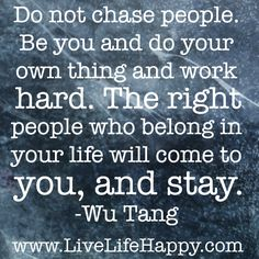 """Do not chase people. Be you and do your own thing and work hard. The right people who belong in your life will come to you, and stay."" -Wu Tang"