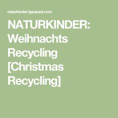 NATURKINDER: Weihnachts Recycling [Christmas Recycling] Recycling, Nature, Weihnachten, Kids, Recyle, Repurpose, Upcycle