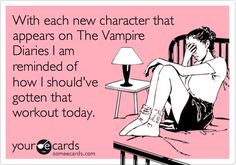 Funny TV Ecard: With each new character that appears on The Vampire Diaries I am reminded of how I should've gotten that workout today.