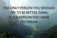 .The only person you should try to be better than is the person you were yesterday.